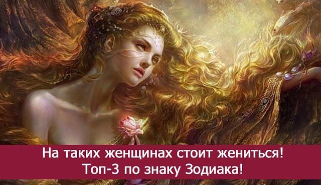 На таких женщинах всегда готовы жениться — Топ 3 самых желанных по знаку Зодиака!