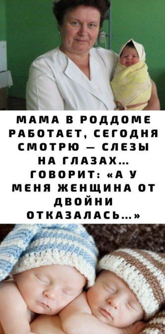 Мама в роддоме работает, сегодня смотрю — слезы на глазах… Говорит: «А у меня женщина от двойни отказалась…»