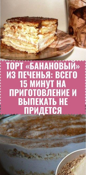 Торт «Банановый» из печенья: всего 15 минут на приготовление и выпекать не придется