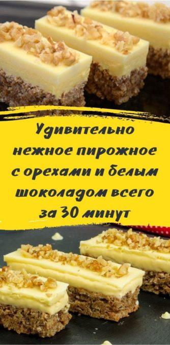 Удивительно нежное пирожное с орехами и белым шоколадом всего за 30 минут