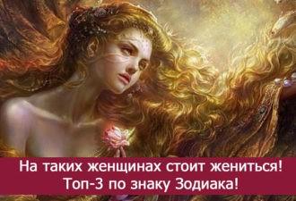 На таких женщинах всегда готовы жениться мужчины — Топ 3 по знаку Зодиака!